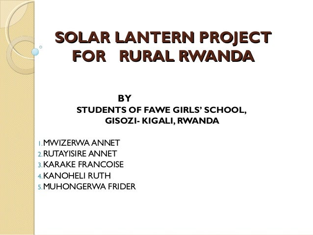 SOLAR LANTERN PROJECTSOLAR LANTERN PROJECT FOR RURAL RWANDAFOR RURAL RWANDA BY STUDENTS OF FAWE GIRLS' SCHOOL, GISOZI- KIG...