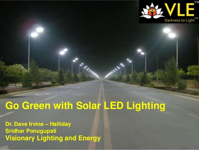 Go Green with Solar LED LightingDr. Dave Irvine – HallidaySridhar PonugupatiVisionary Lighting and Energy                 ...