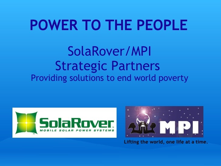 SolaRover/MPI Strategic Partners  Providing solutions to end world poverty POWER TO THE PEOPLE Lifting the world, one life...