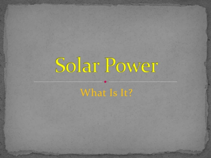 What Is It?<br />Solar Power<br />