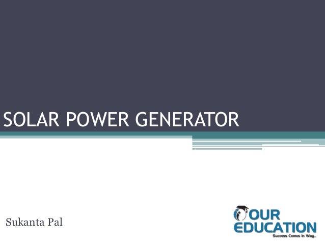 SOLAR POWER GENERATOR Sukanta Pal Sukanta Pal