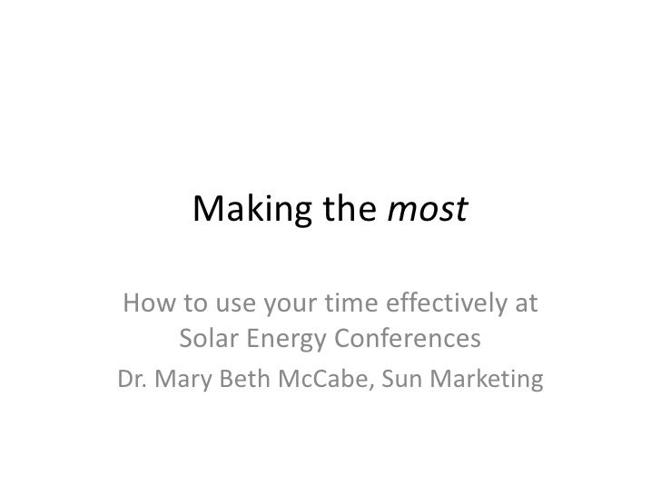 Making the most<br />How to use your time effectively at Solar Energy Conferences<br />Dr. Mary Beth McCabe, Sun Marketing...