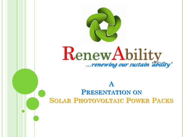 RenewAbility        …renewing our sustain 'ability'                A        PRESENTATION ONSOLAR PHOTOVOLTAIC POWER PACKS