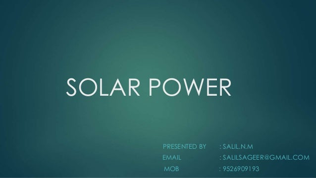 SOLAR POWER  PRESENTED BY : SALIL.N.M  EMAIL : SALILSAGEER@GMAIL.COM  MOB : 9526909193