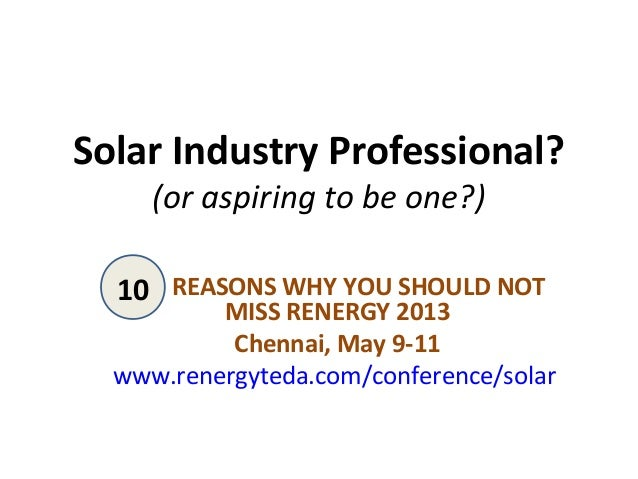 Solar Industry Professional?     (or aspiring to be one?)  10 REASONS WHY YOU SHOULD NOT          MISS RENERGY 2013       ...