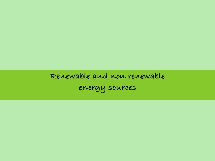 Renewable and non renewable      energy sources