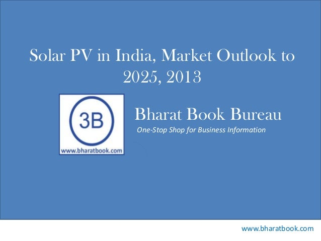 Bharat Book Bureau www.bharatbook.com One-Stop Shop for Business Information Solar PV in India, Market Outlook to 2025, 20...