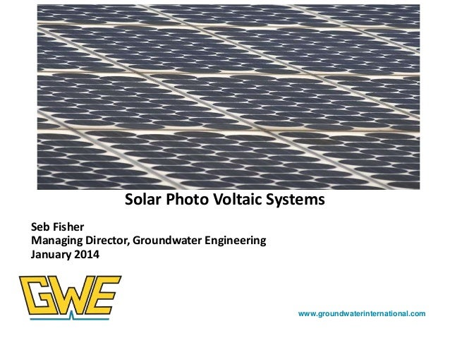 Photos here  Solar Photo Voltaic Systems Seb Fisher Managing Director, Groundwater Engineering January 2014  www.groundwat...