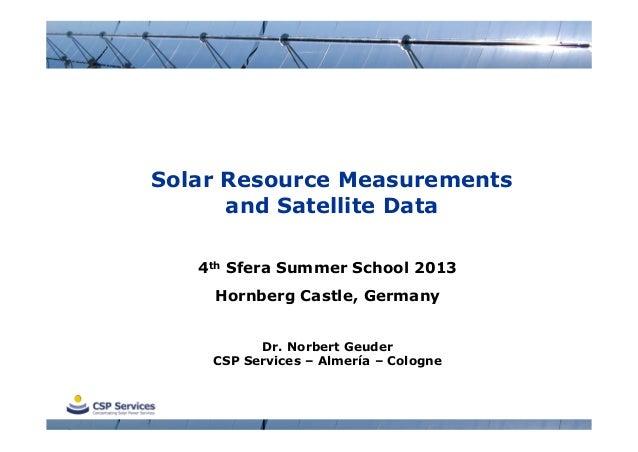 Solar Resource Measurementsand Satellite Data4th Sfera Summer School 2013Hornberg Castle, GermanyDr. Norbert GeuderCSP Ser...