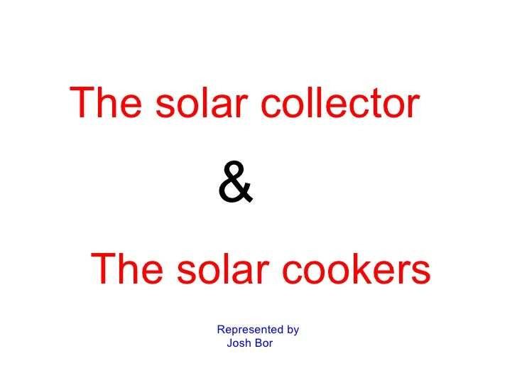 The solar collector       & The solar cookers       Represented by        Josh Bor