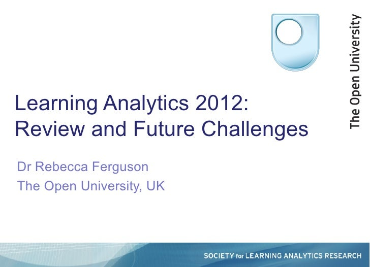 Learning Analytics 2012:Review and Future ChallengesDr Rebecca FergusonThe Open University, UK