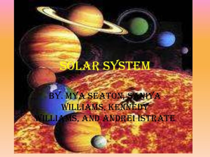Solar System<br />By. Mya Seaton, Saniya Williams, Kennedy Williams, and Andrei Istrate<br />