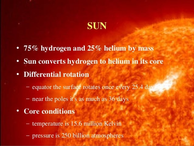 SUN • 75% hydrogen and 25% helium by mass • Sun converts hydrogen to helium in its core • Differential rotation – equator ...