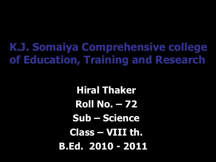 K.J. Somaiya Comprehensive college of Education, Training and Research Hiral Thaker Roll No. – 72 Sub – Science Class – VI...