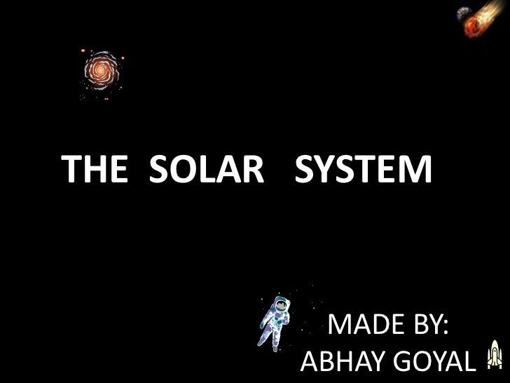 THE SOLAR SYSTEM           MADE BY:          ABHAY GOYAL