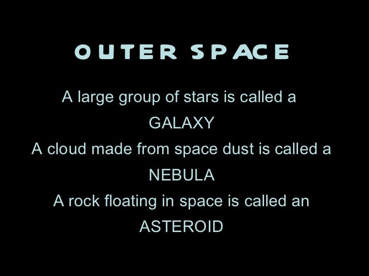 OUTER SPACE A large group of stars is called a  GALAXY A cloud made from space dust is called a NEBULA A rock floating in ...