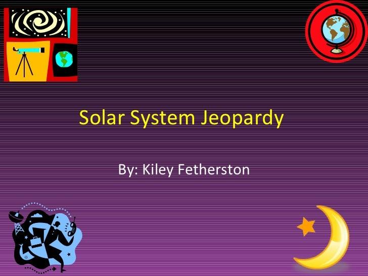 Solar System Jeopardy  By: Kiley Fetherston