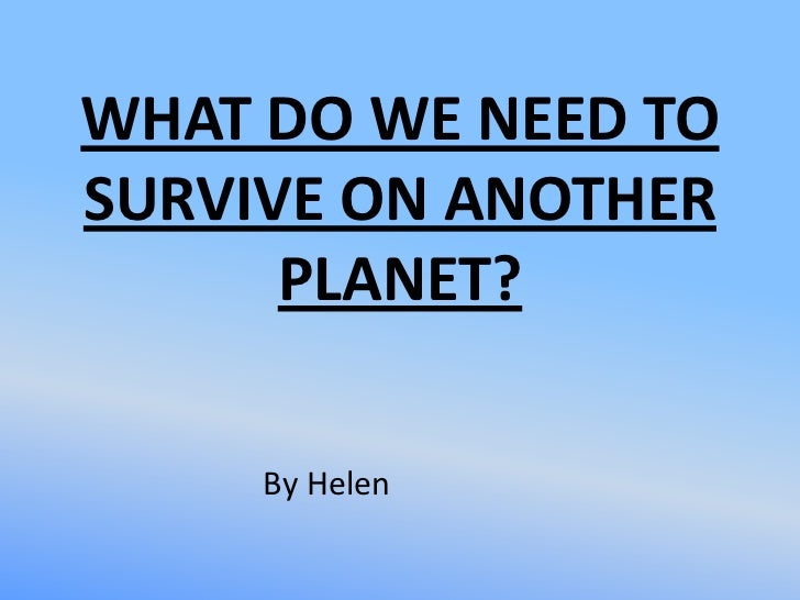 WHAT DO WE NEED TOSURVIVE ON ANOTHER      PLANET?     By Helen