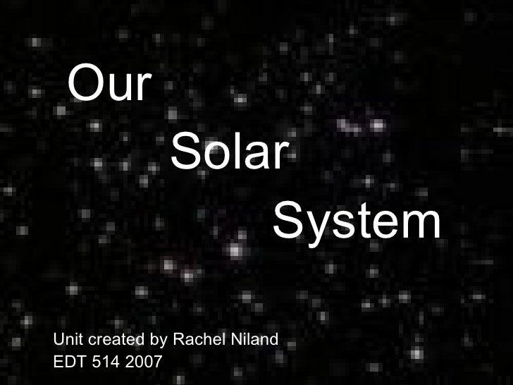 Our  Solar  System Unit created by Rachel Niland  EDT 514 2007