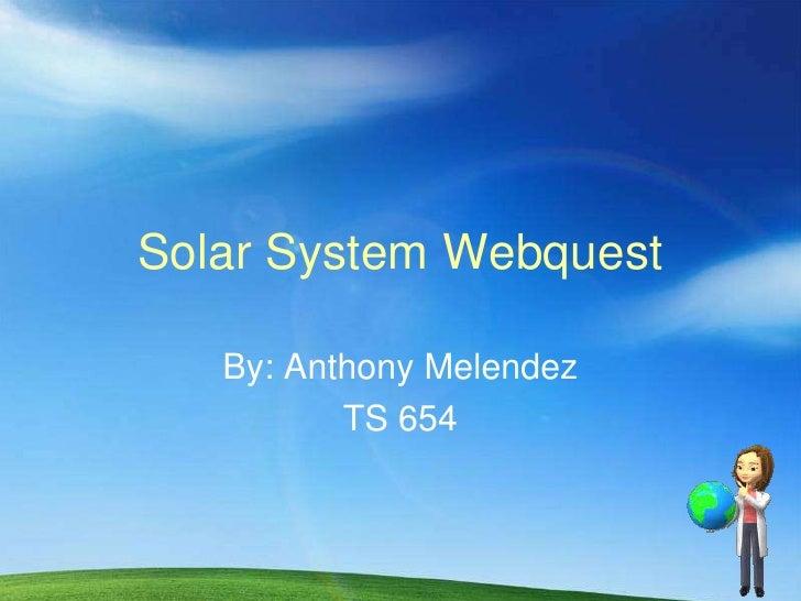 Solar System Webquest     By: Anthony Melendez           TS 654