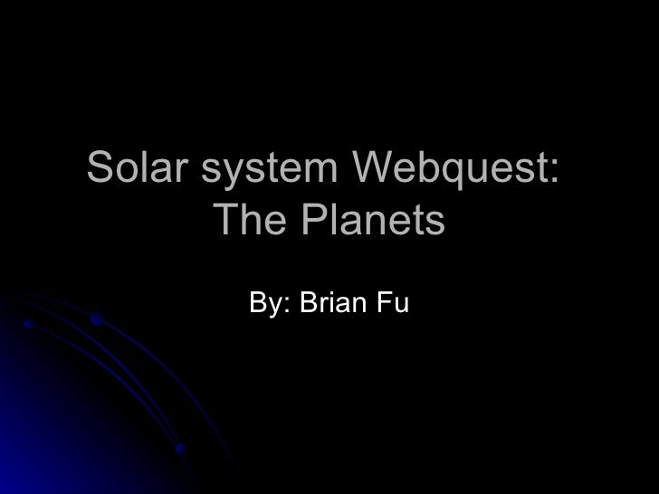 Solar system Webquest:  The Planets By: Brian Fu