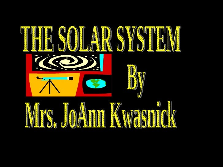 THE SOLAR SYSTEM By Mrs. JoAnn Kwasnick
