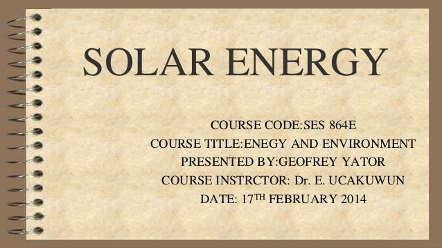 SOLAR ENERGY COURSE CODE:SES 864E COURSE TITLE:ENEGY AND ENVIRONMENT PRESENTED BY:GEOFREY YATOR COURSE INSTRCTOR: Dr. E. U...