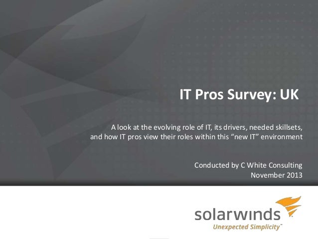 IT Pros Survey: UK A look at the evolving role of IT, its drivers, needed skillsets, and how IT pros view their roles with...