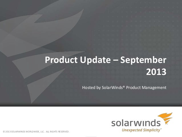 Product Update – September 2013 Hosted by SolarWinds® Product Management © 2013 SOLARWINDS WORLDWIDE, LLC. ALL RIGHTS RESE...