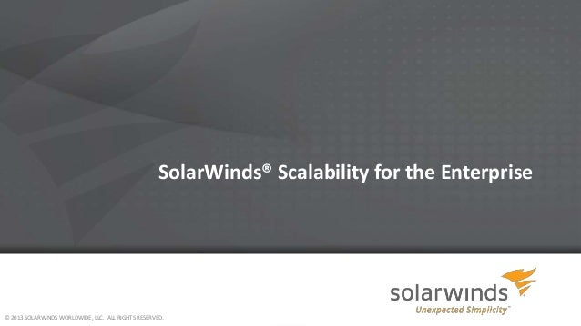SolarWinds® Scalability for the Enterprise  © 2013 SOLARWINDS WORLDWIDE, LLC. ALL RIGHTS RESERVED.