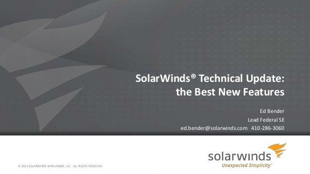 SolarWinds® Technical Update: the Best New Features Ed Bender Lead Federal SE ed.bender@solarwinds.com 410-286-3060  © 201...
