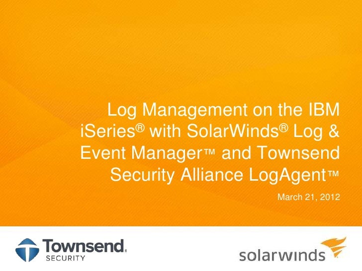 Log Management on the IBMiSeries® with SolarWinds® Log &Event Manager™ and Townsend    Security Alliance LogAgent™        ...