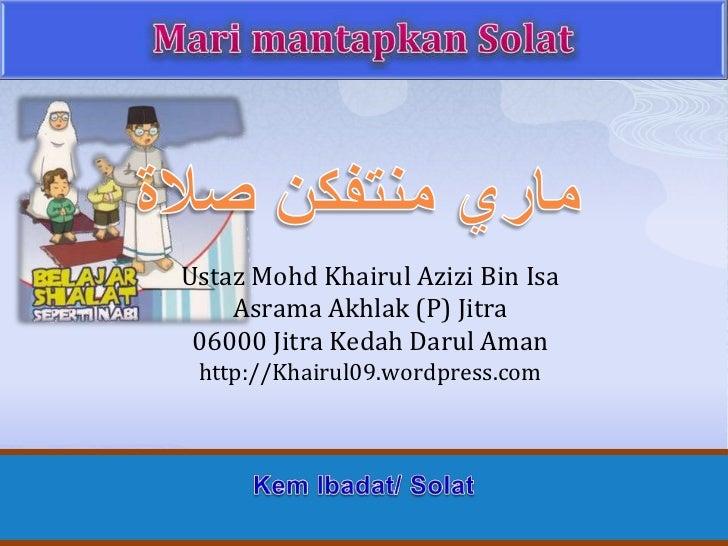 Mari mantapkanSolat<br />ماري منتفكن صلاة<br />UstazMohdKhairulAzizi Bin Isa<br />AsramaAkhlak (P) Jitra<br />06000 Jitra ...