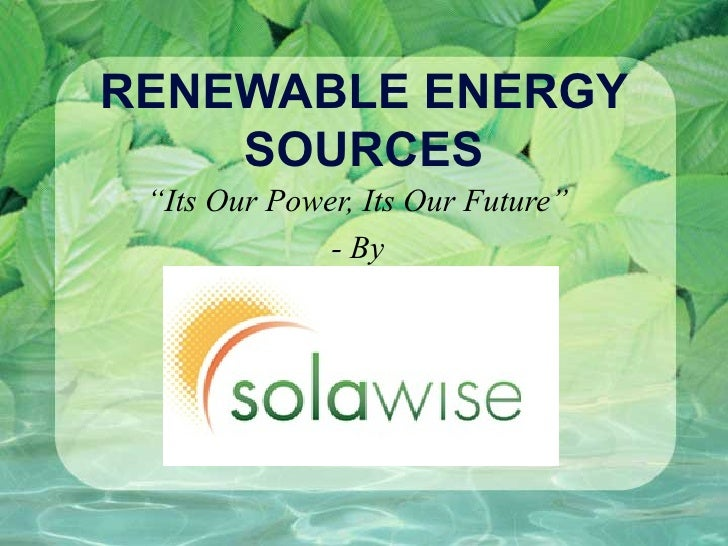 "RENEWABLE ENERGY    SOURCES ""Its Our Power, Its Our Future""              - By"