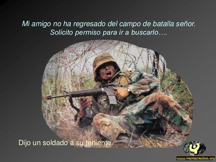 Mi amigo no ha regresado del campo de batalla señor.         Solicito permiso para ir a buscarlo….Dijo un soldado a su ten...