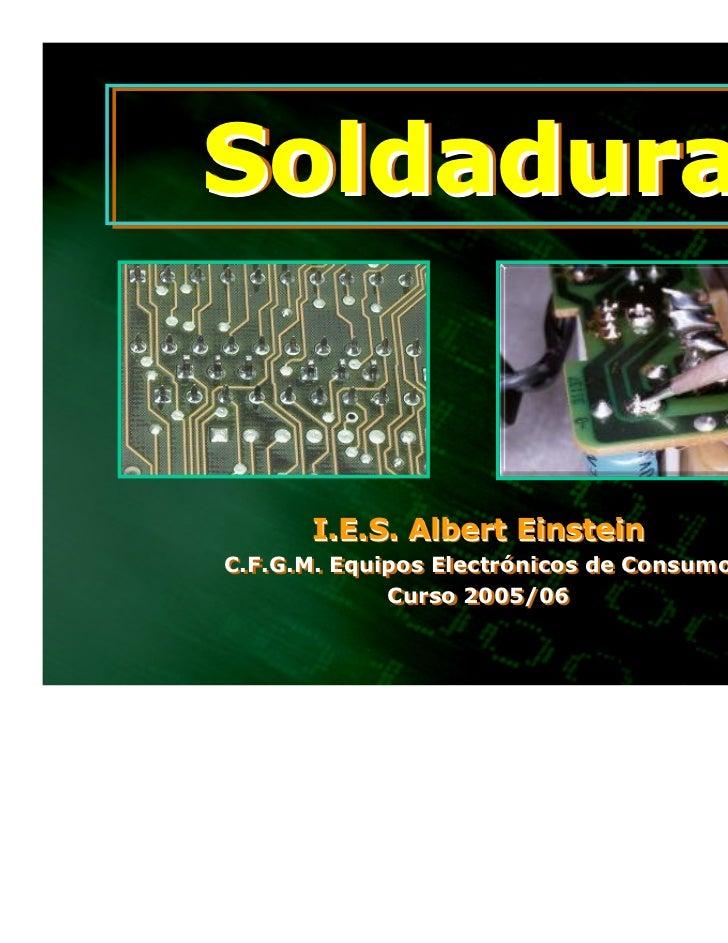 Soldadura      I.E.S. Albert EinsteinC.F.G.M. Equipos Electrónicos de ConsumoC.F.G.M. Equipos Electrónicos de Consumo     ...
