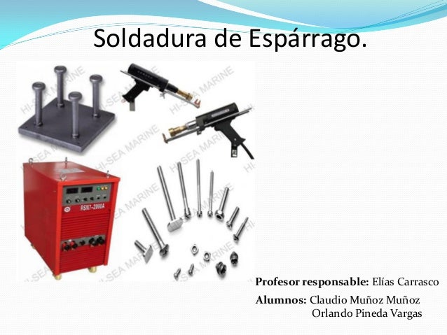 Soldadura de Espárrago.             Profesor responsable: Elías Carrasco             Alumnos: Claudio Muñoz Muñoz         ...