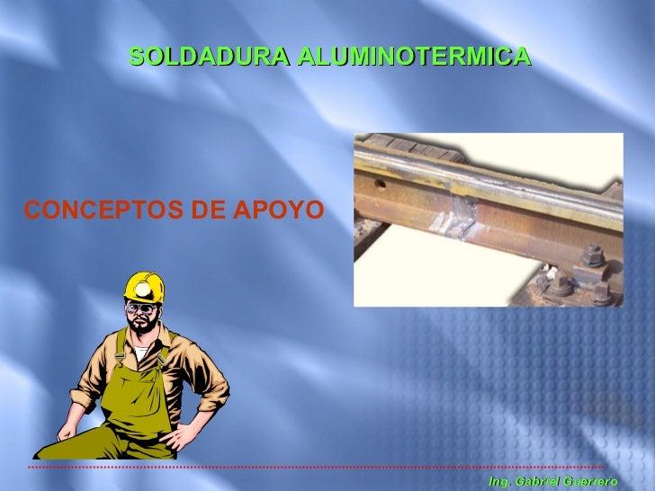 SOLDADURA ALUMINOTERMICA     CONCEPTOS DE APOYO                                Ing. Gabriel Guerrero