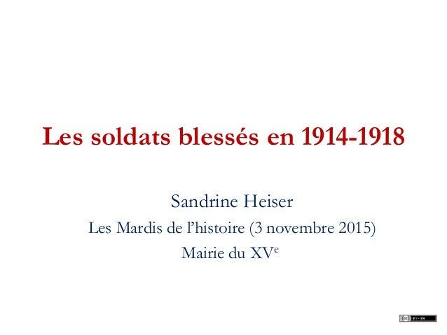 Les soldats blessés en 1914-1918 Sandrine Heiser Les Mardis de l'histoire (3 novembre 2015) Mairie du XVe