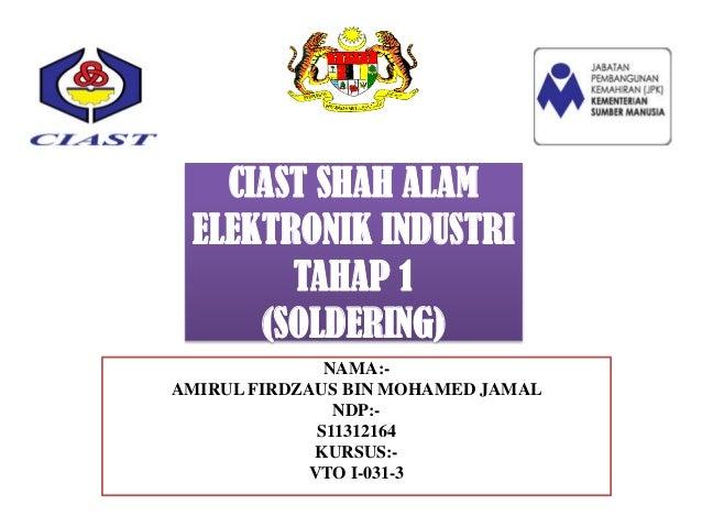 CIAST SHAH ALAM ELEKTRONIK INDUSTRI       TAHAP 1     (SOLDERING)               NAMA:-AMIRUL FIRDZAUS BIN MOHAMED JAMAL   ...