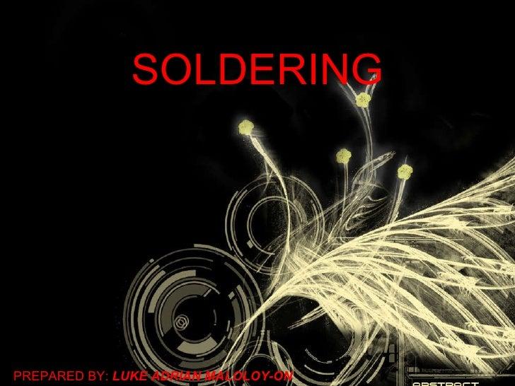 SOLDERING PREPARED BY:  LUKE ADRIAN MALOLOY-ON