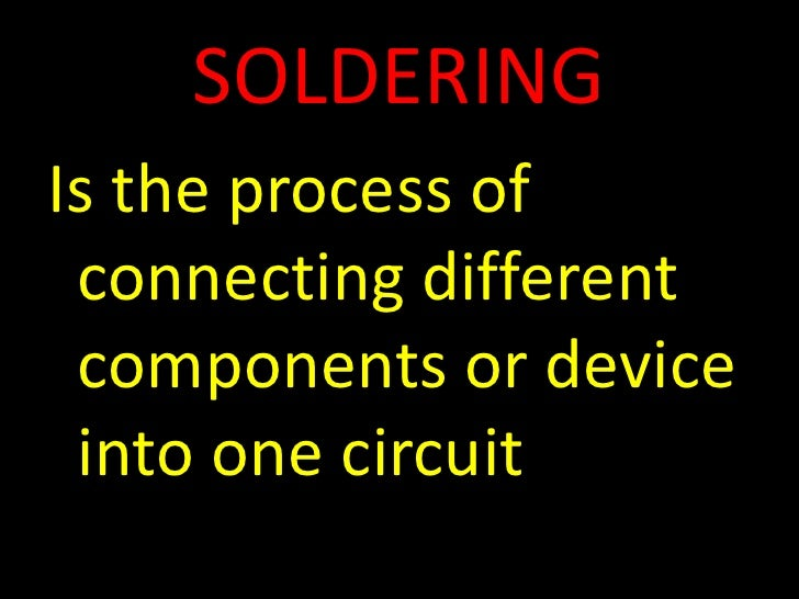 SOLDERING<br />Is the process of connecting different components or device into one circuit<br />