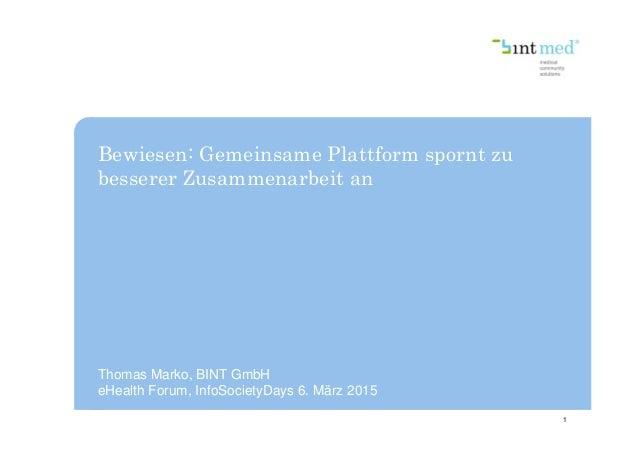 Bewiesen: Gemeinsame Plattform spornt zu besserer Zusammenarbeit an 1 Thomas Marko, BINT GmbH eHealth Forum, InfoSocietyDa...