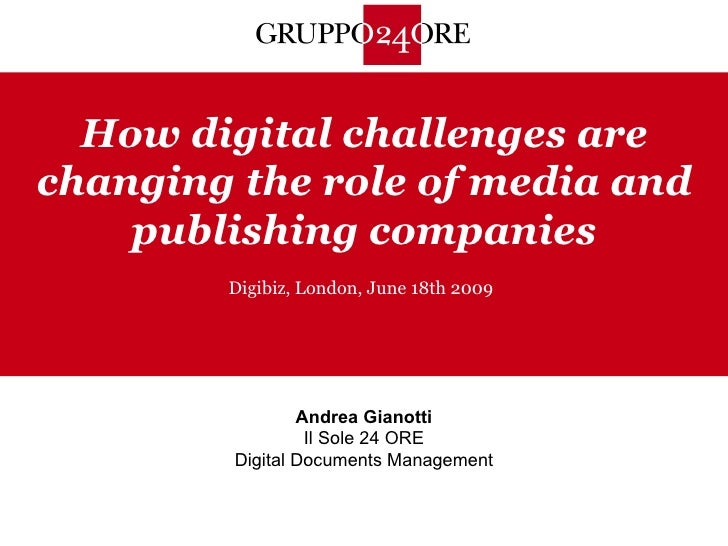 How digital challenges are changing the role of media and publishing companies Digibiz, London, June 18th 2009 Andrea Gian...