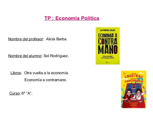 """TP : Economía PolíticaNombre del alumno: Sol Rodríguez.Nombre del profesor: Alicia Barba.Curso: 6º """"A"""".Libros: Otra vuelta..."""