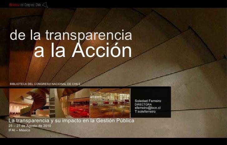De la transparencia a la acción. La transparencia y su impacto en la Gestión Pública - Presentación de Soledad Ferreiro, Directora de la Biblioteca del Congreso Nacional de Chile.