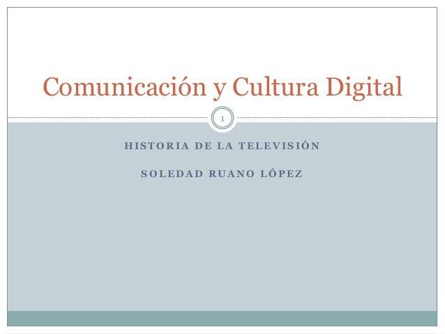 Comunicación y Cultura Digital 1 HISTORIA DE LA TELEVISIÓN SOLEDAD RUANO LÓPEZ