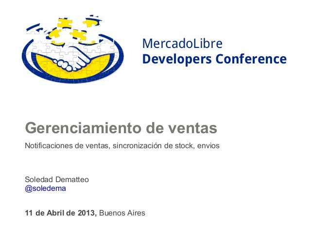 MercadoLibreDevelopers Conference11 de Abril de 2013, Buenos AiresGerenciamiento de ventasNotificaciones de ventas, sincro...