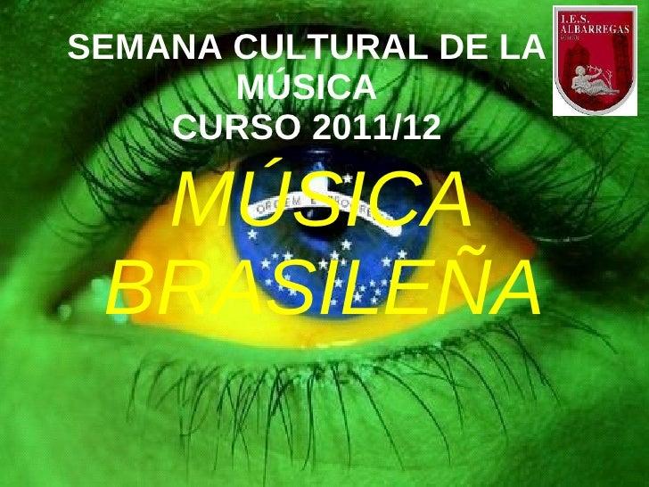SEMANA CULTURAL DE LA       MÚSICA    CURSO 2011/12  MÚSICA BRASILEÑA