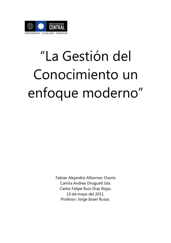 """""""La Gestión del Conocimiento unenfoque moderno""""    Fabian Alejandro Albornoz Osorio      Camila Andrea Droguett Isla.     ..."""